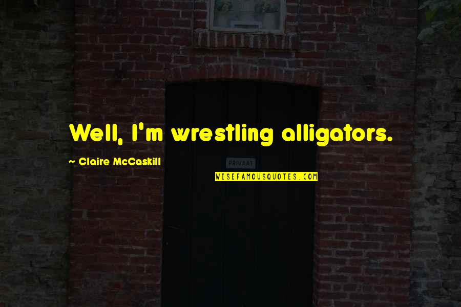 Wrestling's Quotes By Claire McCaskill: Well, I'm wrestling alligators.