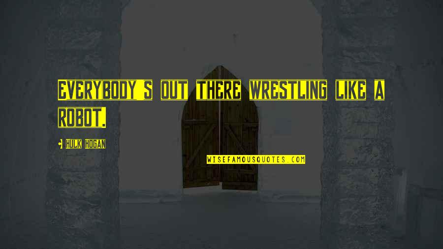Wrestling's Quotes By Hulk Hogan: Everybody's out there wrestling like a robot.