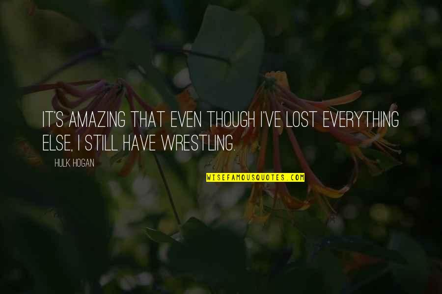 Wrestling's Quotes By Hulk Hogan: It's amazing that even though I've lost everything