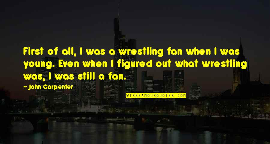 Wrestling's Quotes By John Carpenter: First of all, I was a wrestling fan