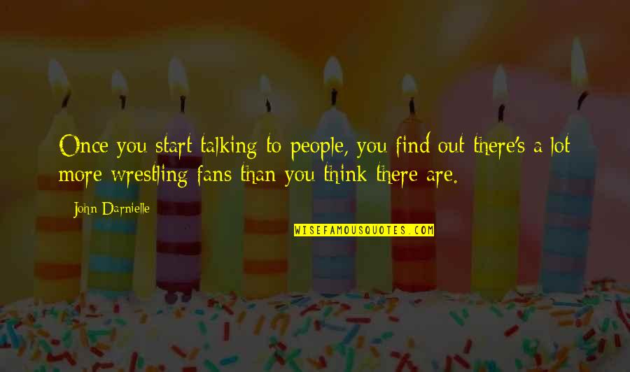 Wrestling's Quotes By John Darnielle: Once you start talking to people, you find