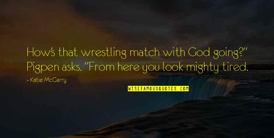 """Wrestling's Quotes By Katie McGarry: How's that wrestling match with God going?"""" Pigpen"""
