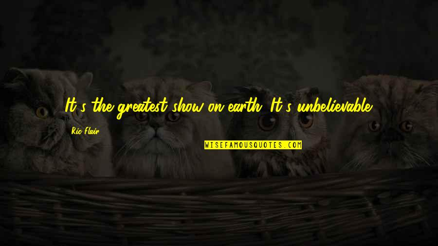 Wrestling's Quotes By Ric Flair: It's the greatest show on earth. It's unbelievable.
