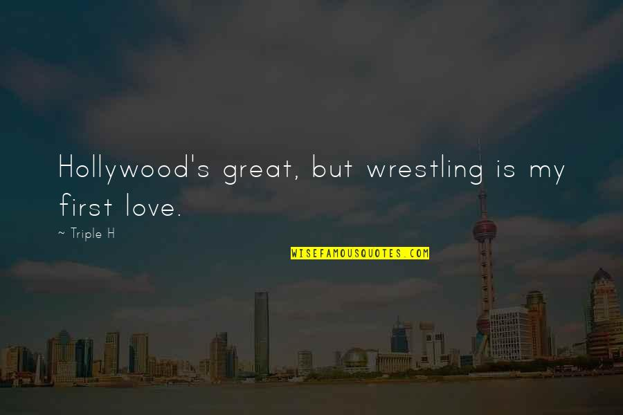 Wrestling's Quotes By Triple H: Hollywood's great, but wrestling is my first love.