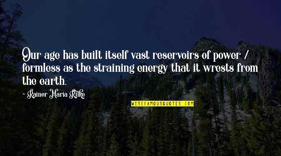 Wrests Quotes By Rainer Maria Rilke: Our age has built itself vast reservoirs of