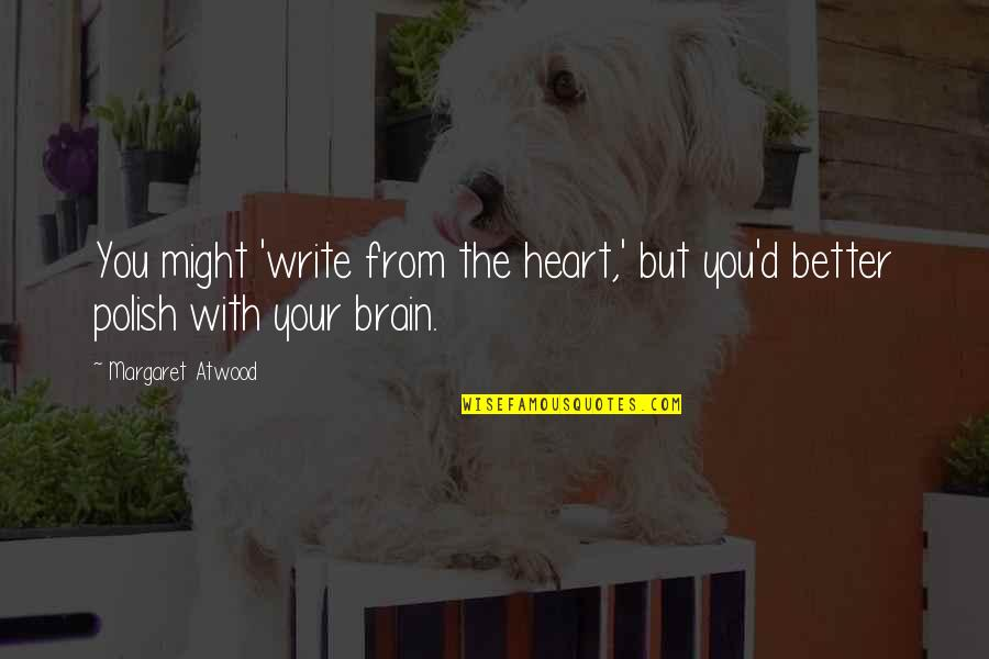 Write From The Heart Quotes By Margaret Atwood: You might 'write from the heart,' but you'd