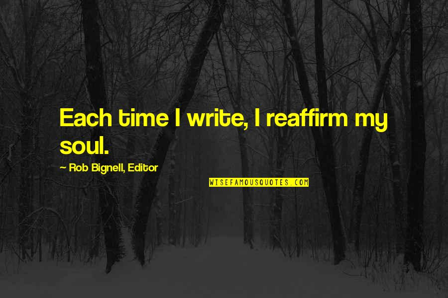 Write From The Heart Quotes By Rob Bignell, Editor: Each time I write, I reaffirm my soul.