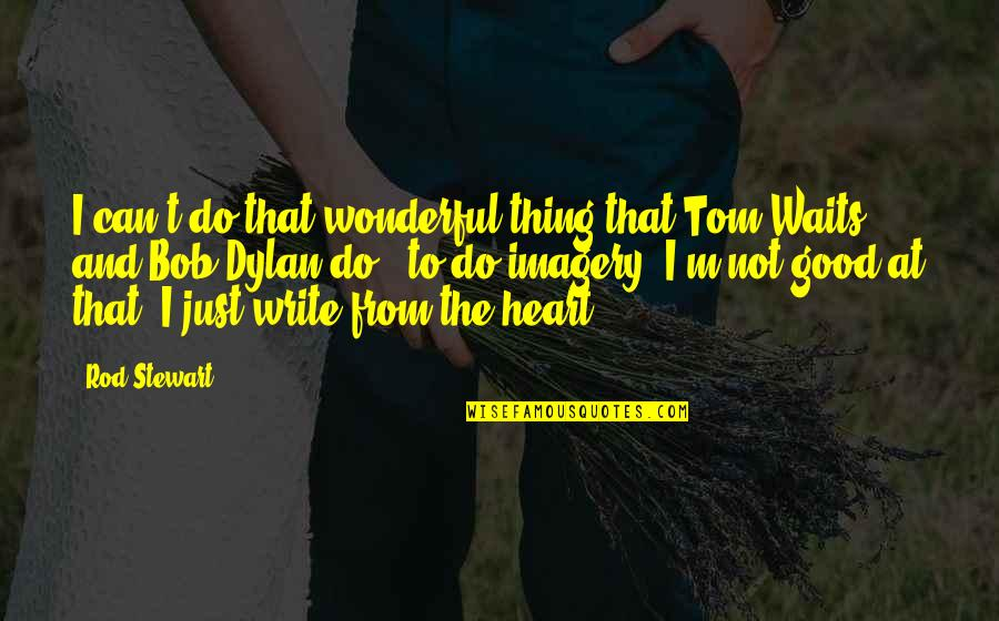 Write From The Heart Quotes By Rod Stewart: I can't do that wonderful thing that Tom