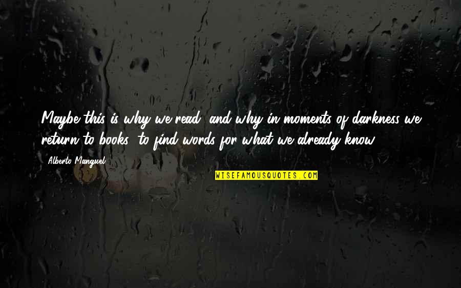 Writers And Readers Quotes By Alberto Manguel: Maybe this is why we read, and why