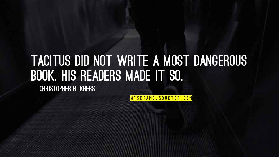 Writers And Readers Quotes By Christopher B. Krebs: Tacitus did not write a most dangerous book.