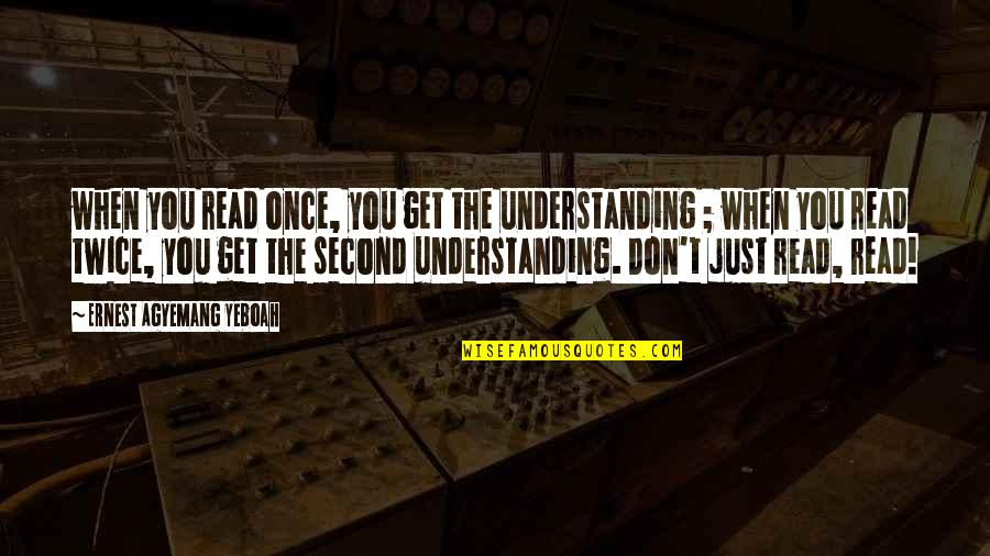 Writers And Readers Quotes By Ernest Agyemang Yeboah: when you read once, you get the understanding