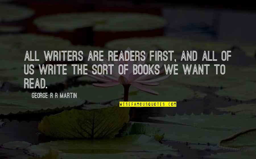 Writers And Readers Quotes By George R R Martin: All writers are readers first, and all of
