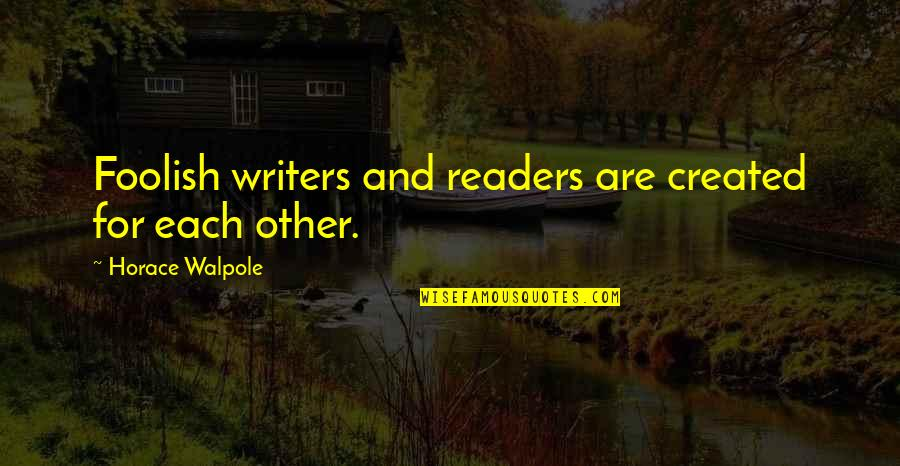 Writers And Readers Quotes By Horace Walpole: Foolish writers and readers are created for each