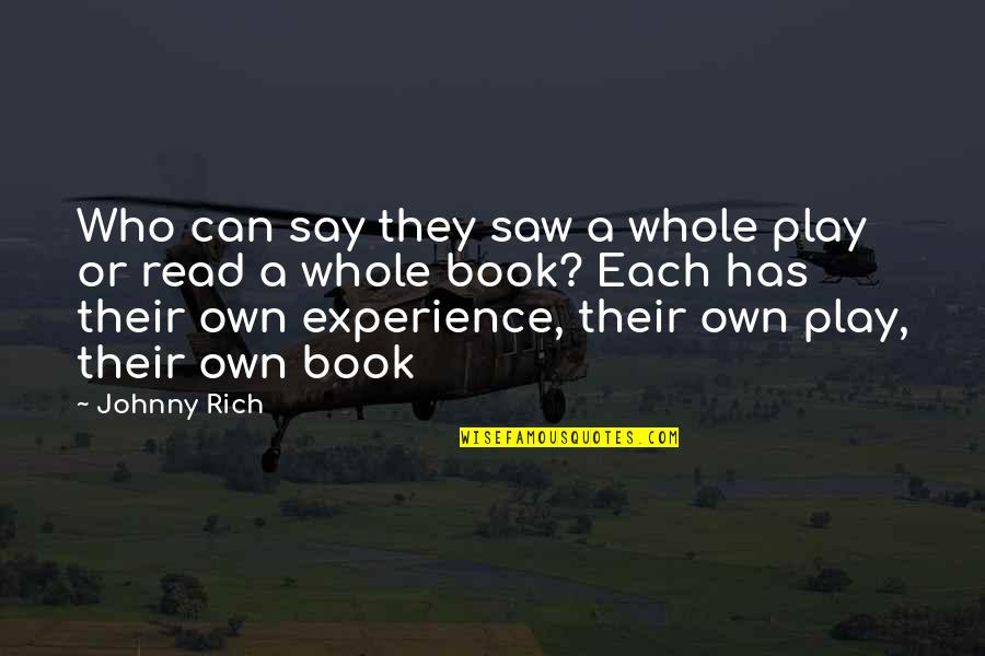 Writers And Readers Quotes By Johnny Rich: Who can say they saw a whole play