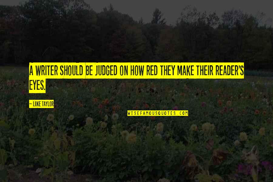 Writers And Readers Quotes By Luke Taylor: A writer should be judged on how red