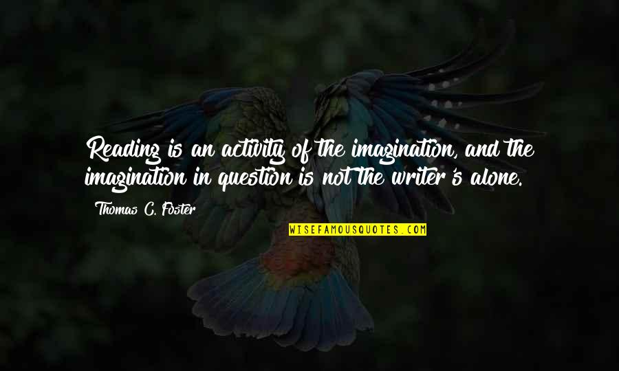 Writers And Readers Quotes By Thomas C. Foster: Reading is an activity of the imagination, and