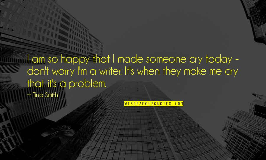 Writers And Readers Quotes By Tina Smith: I am so happy that I made someone
