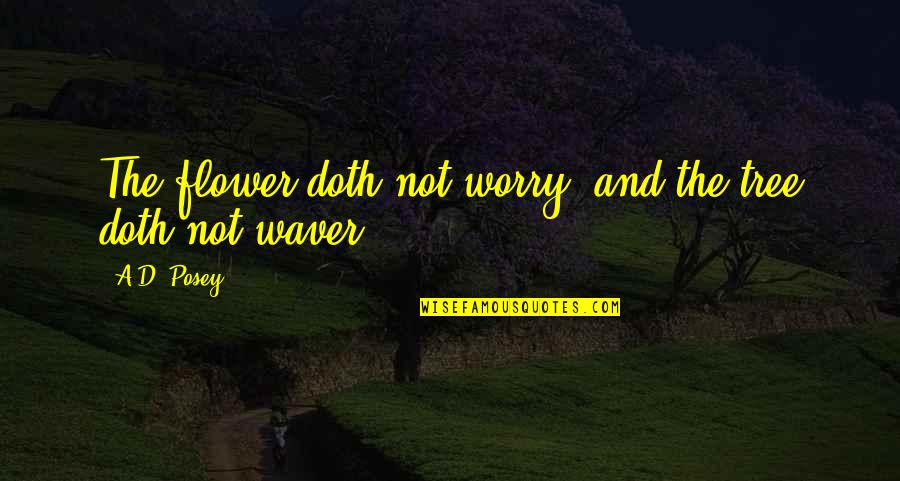 Writers And Writing Quotes By A.D. Posey: The flower doth not worry, and the tree