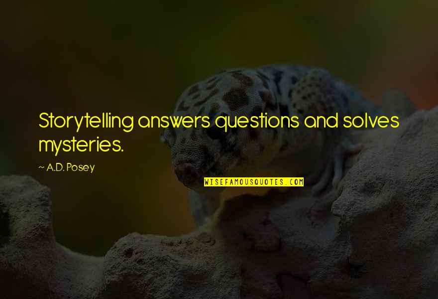Writers And Writing Quotes By A.D. Posey: Storytelling answers questions and solves mysteries.