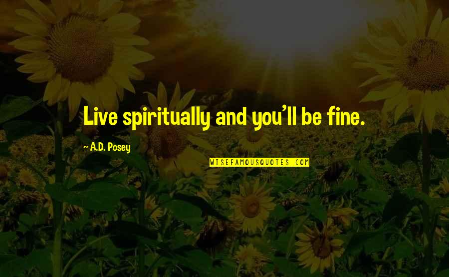 Writers And Writing Quotes By A.D. Posey: Live spiritually and you'll be fine.