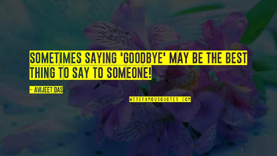 Writers And Writing Quotes By Avijeet Das: Sometimes saying 'goodbye' may be the best thing