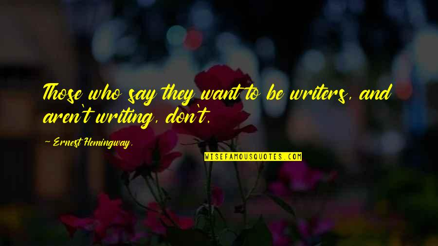 Writers And Writing Quotes By Ernest Hemingway,: Those who say they want to be writers,