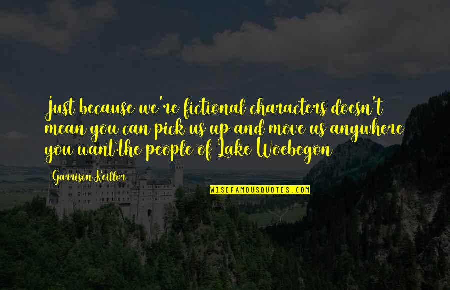 Writers And Writing Quotes By Garrison Keillor: Just because we're fictional characters doesn't mean you