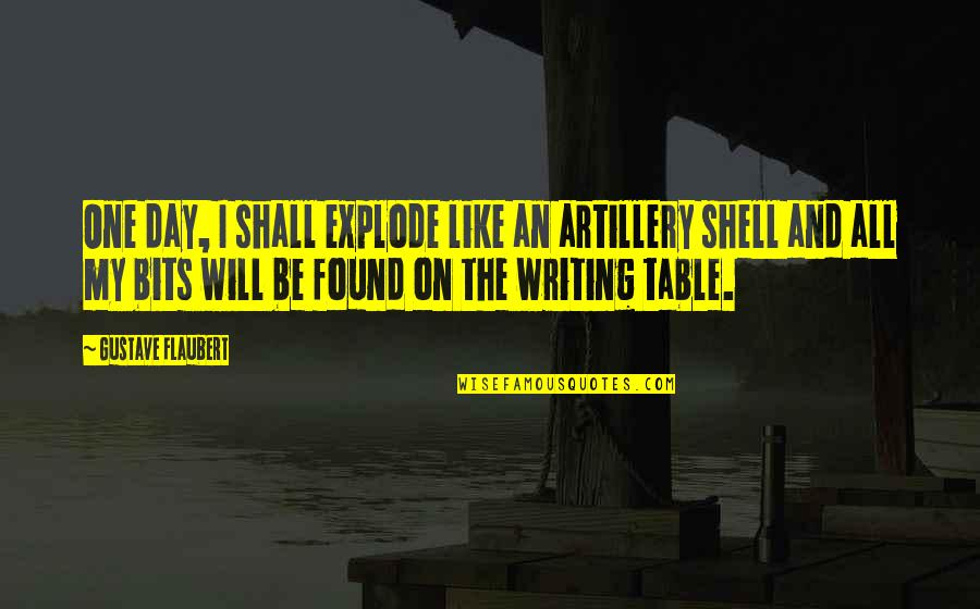 Writers And Writing Quotes By Gustave Flaubert: One day, I shall explode like an artillery
