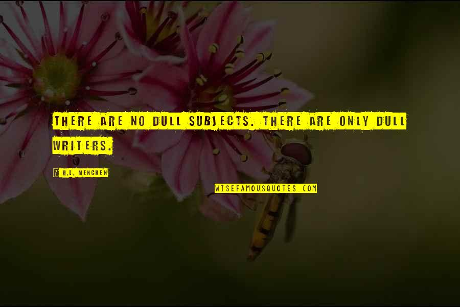Writers And Writing Quotes By H.L. Mencken: There are no dull subjects. There are only