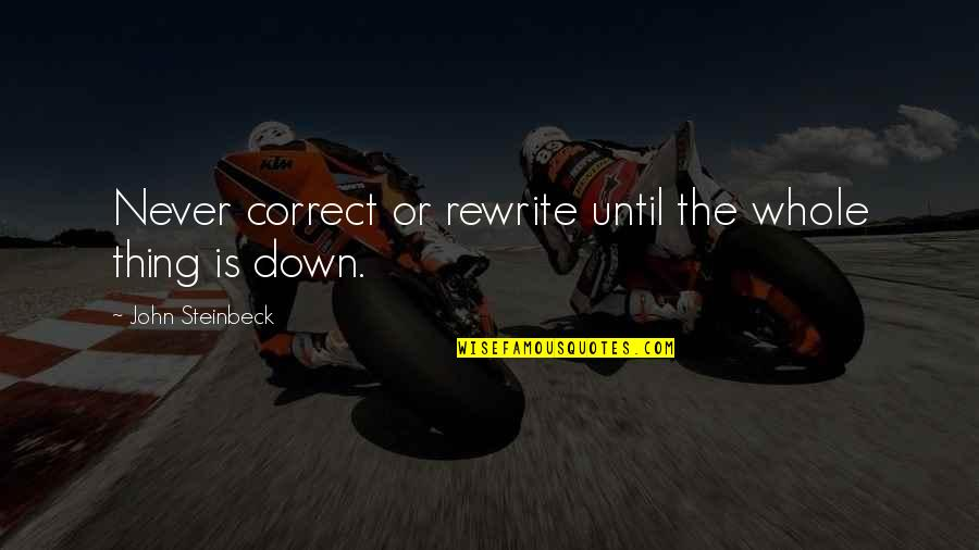 Writers And Writing Quotes By John Steinbeck: Never correct or rewrite until the whole thing