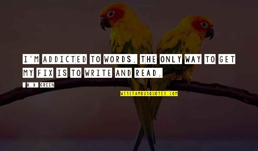 Writers And Writing Quotes By K.D. Green: I'm addicted to words. The only way to