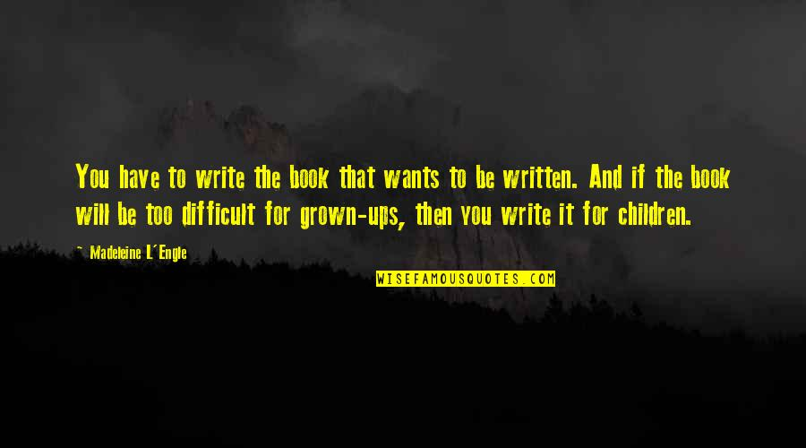 Writers And Writing Quotes By Madeleine L'Engle: You have to write the book that wants