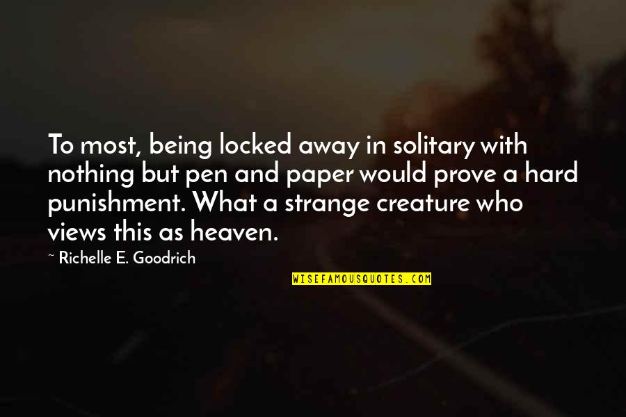 Writers And Writing Quotes By Richelle E. Goodrich: To most, being locked away in solitary with