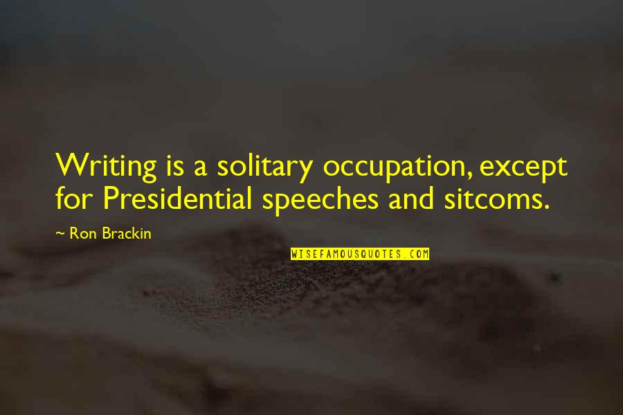Writers And Writing Quotes By Ron Brackin: Writing is a solitary occupation, except for Presidential