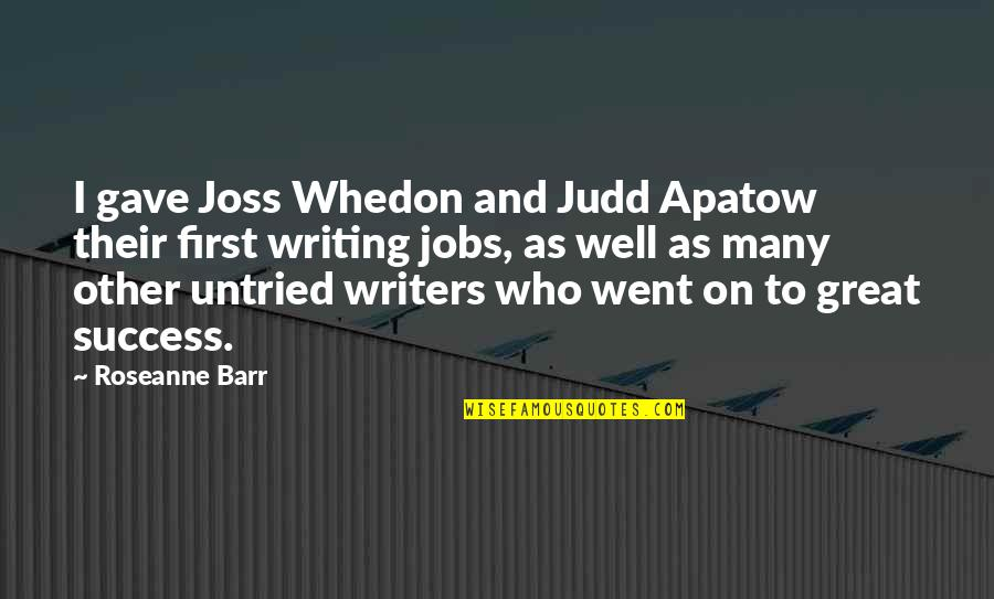 Writers And Writing Quotes By Roseanne Barr: I gave Joss Whedon and Judd Apatow their