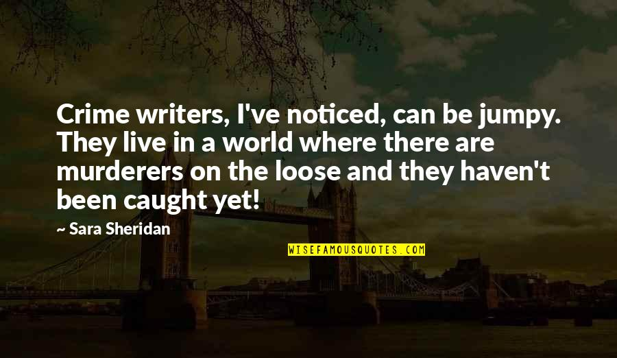 Writers And Writing Quotes By Sara Sheridan: Crime writers, I've noticed, can be jumpy. They
