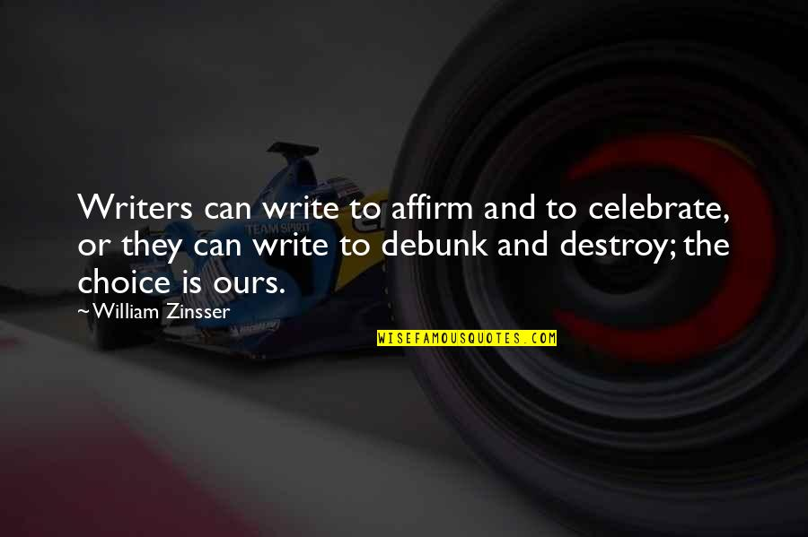 Writers And Writing Quotes By William Zinsser: Writers can write to affirm and to celebrate,
