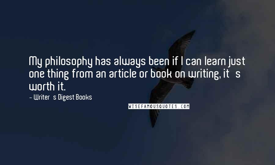 Writer's Digest Books quotes: My philosophy has always been if I can learn just one thing from an article or book on writing, it's worth it.