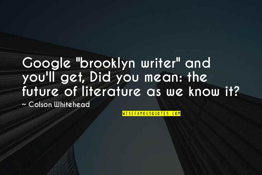 """Writers Funny Quotes By Colson Whitehead: Google """"brooklyn writer"""" and you'll get, Did you"""
