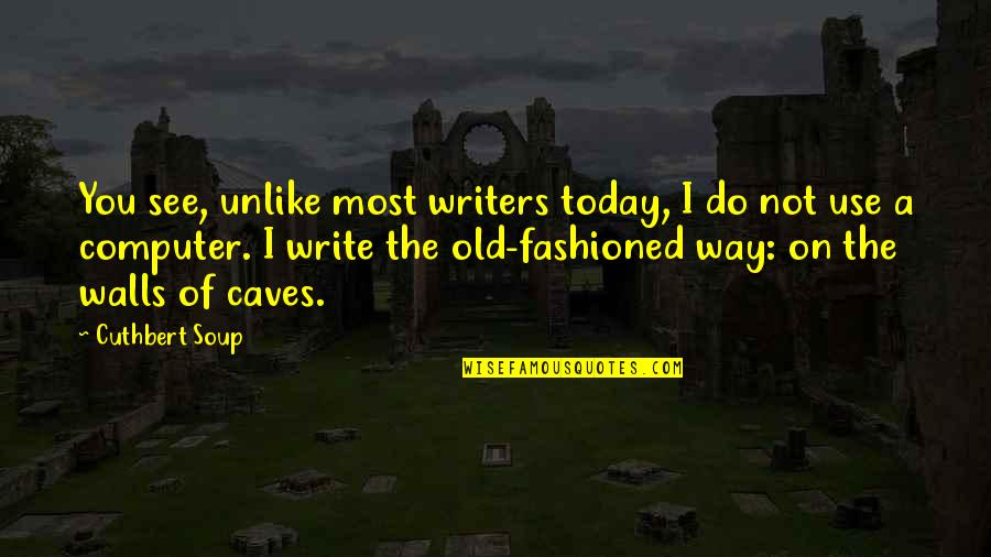 Writers Funny Quotes By Cuthbert Soup: You see, unlike most writers today, I do
