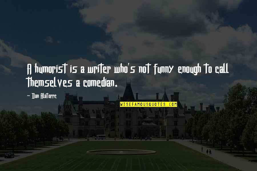 Writers Funny Quotes By Dan Alatorre: A humorist is a writer who's not funny