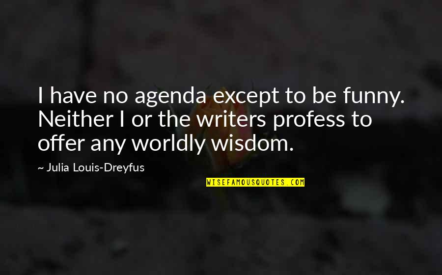 Writers Funny Quotes By Julia Louis-Dreyfus: I have no agenda except to be funny.
