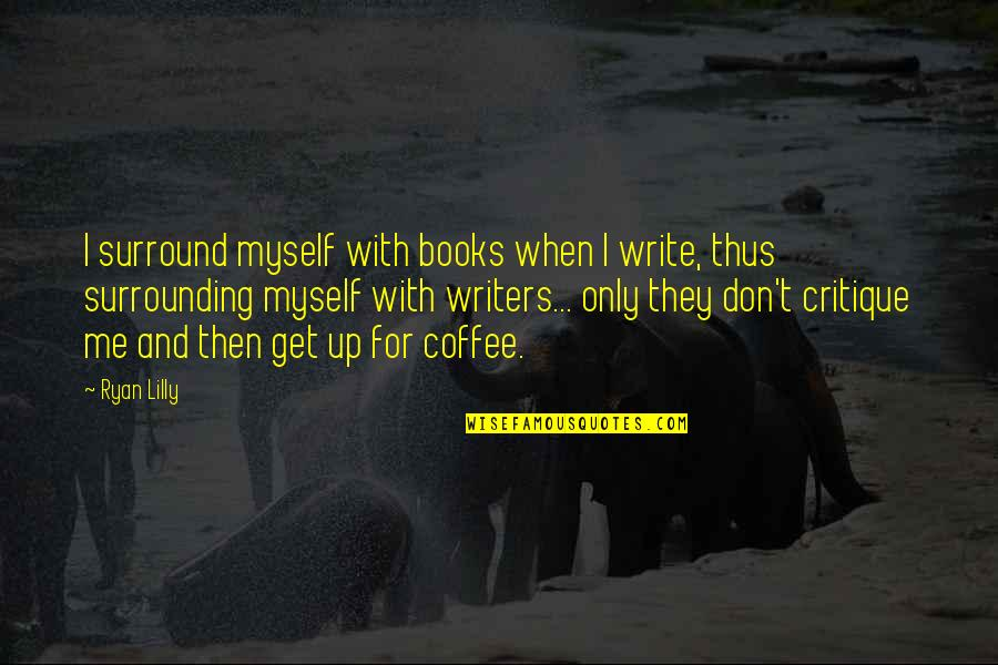 Writers Funny Quotes By Ryan Lilly: I surround myself with books when I write,
