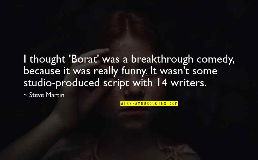 Writers Funny Quotes By Steve Martin: I thought 'Borat' was a breakthrough comedy, because