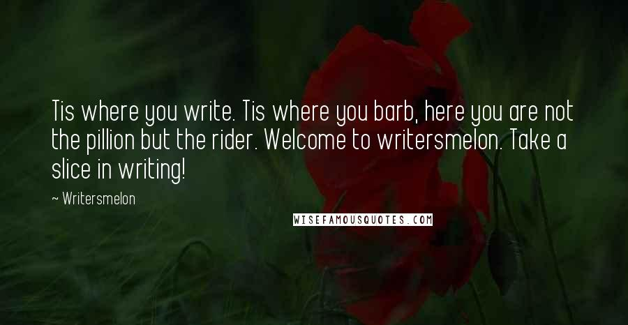 Writersmelon quotes: Tis where you write. Tis where you barb, here you are not the pillion but the rider. Welcome to writersmelon. Take a slice in writing!