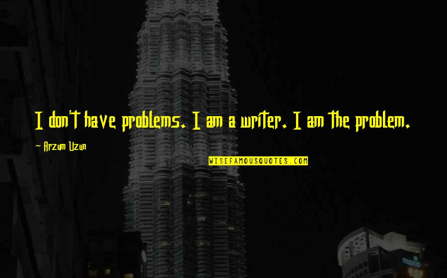 Writing And Depression Quotes By Arzum Uzun: I don't have problems. I am a writer.