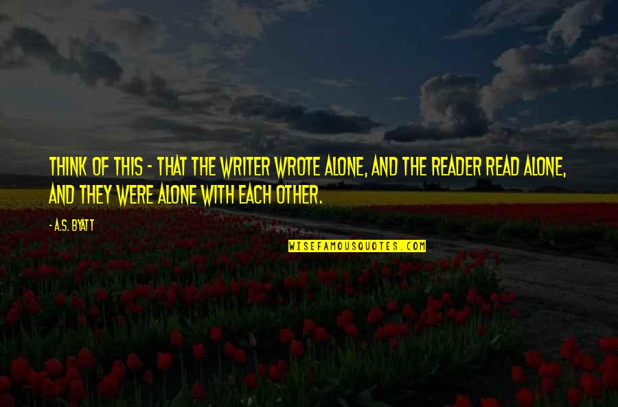 Writing And Reading Quotes By A.S. Byatt: Think of this - that the writer wrote
