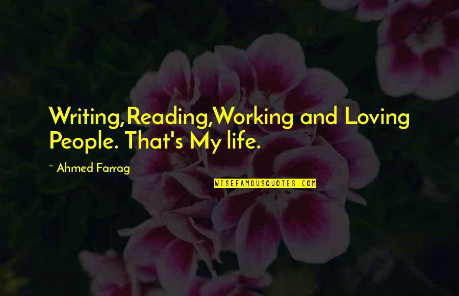 Writing And Reading Quotes By Ahmed Farrag: Writing,Reading,Working and Loving People. That's My life.