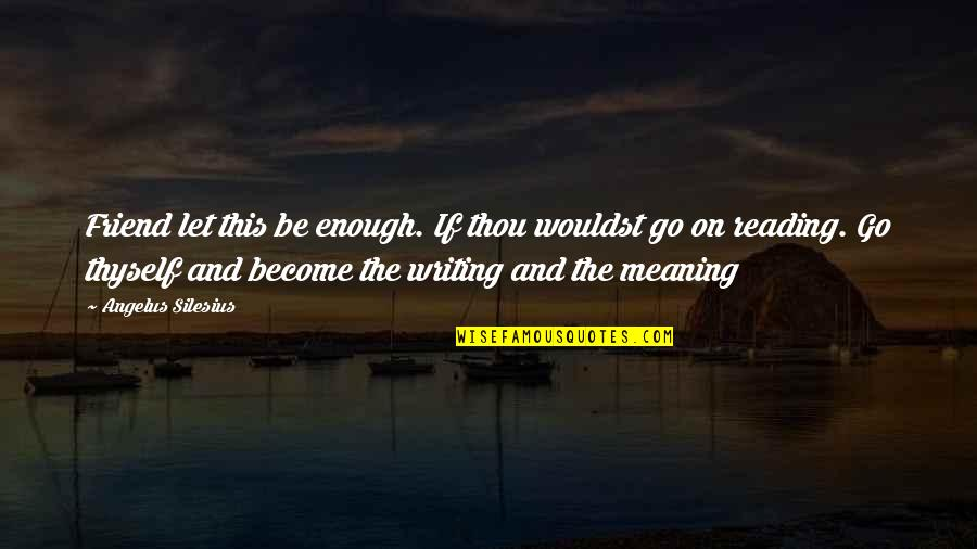 Writing And Reading Quotes By Angelus Silesius: Friend let this be enough. If thou wouldst