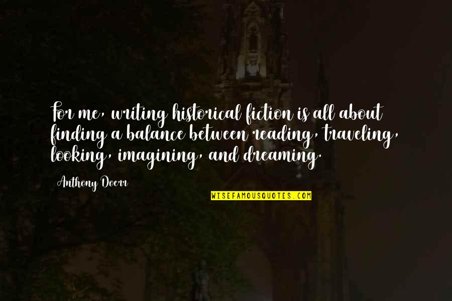 Writing And Reading Quotes By Anthony Doerr: For me, writing historical fiction is all about